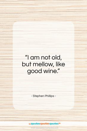 "Stephen Phillips quote: ""I am not old, but mellow, like…""- at QuotesQuotesQuotes.com"