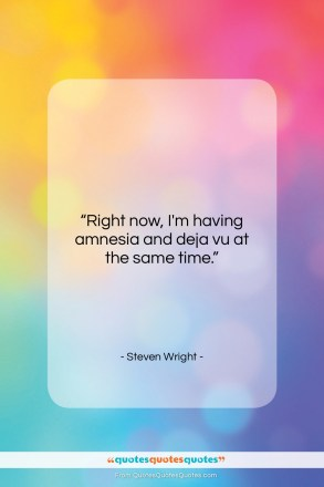 """Steven Wright quote: """"Right now I'm having, amnesia and…""""- at QuotesQuotesQuotes.com"""