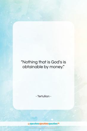 "Tertullian quote: ""Nothing that is God's is obtainable by…""- at QuotesQuotesQuotes.com"