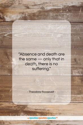"""Theodore Roosevelt quote: """"Absence and death are the same —…""""- at QuotesQuotesQuotes.com"""