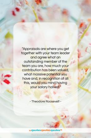 """Theodore Roosevelt quote: """"Appraisals are where you get together with…""""- at QuotesQuotesQuotes.com"""