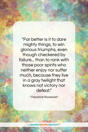 "Theodore Roosevelt quote: ""Far better is it to dare mighty…""- at QuotesQuotesQuotes.com"