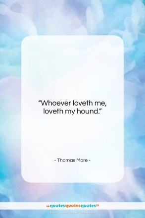 "Thomas More quote: ""Whoever loveth me, loveth my hound….""- at QuotesQuotesQuotes.com"