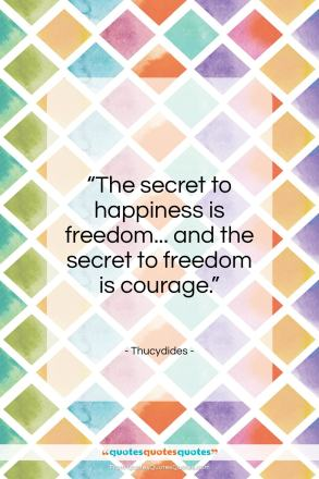 """Thucydides quote: """"The secret to happiness is freedom…""""- at QuotesQuotesQuotes.com"""