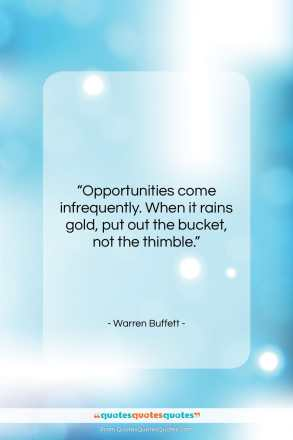"Warren Buffett quote: ""Opportunities come infrequently. When it rains gold,…""- at QuotesQuotesQuotes.com"