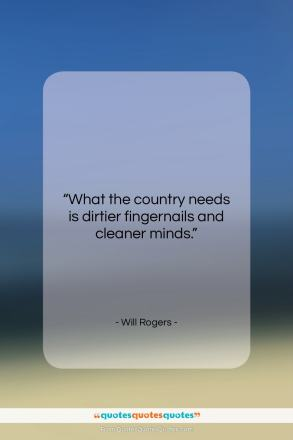 """Will Rogers quote: """"What the country needs is dirtier fingernails…""""- at QuotesQuotesQuotes.com"""