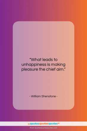 "William Shenstone quote: ""What leads to unhappiness is…""- at QuotesQuotesQuotes.com"