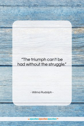 """Wilma Rudolph quote: """"The triumph can't be had without the…""""- at QuotesQuotesQuotes.com"""