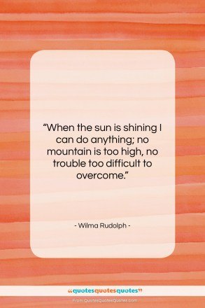 """Wilma Rudolph quote: """"When the sun is shining I can…""""- at QuotesQuotesQuotes.com"""