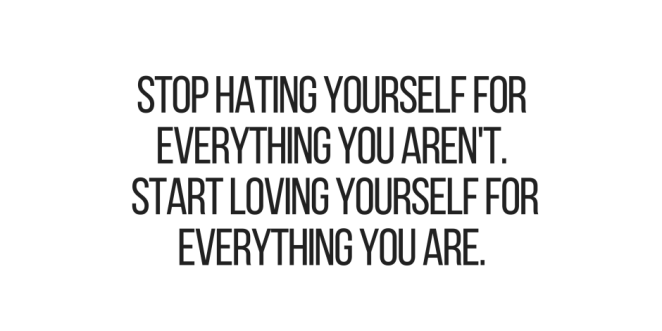 Quotes On Loving Yourself Adorable Inspirational Quotes Stop Hating Yourself For Everything You Aren't
