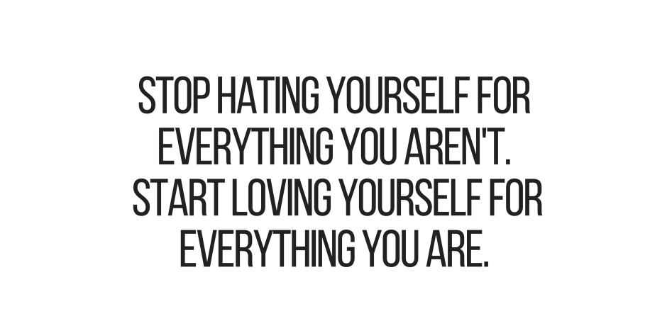 Stop Hating Yourself For Everything You Arenu0027t. Start Loving Yourself For  Everything That
