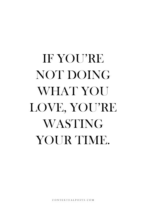 Boom If Youre Not Doing What You Love Youre Wasting Your Time