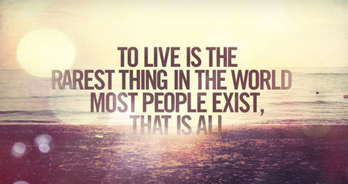 Life Quote U2013 To Live Is The Rarest Thing In The World Most People Exist,  Thatu2026