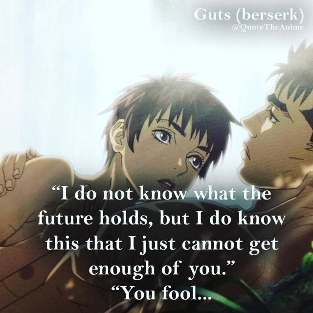 berserk-quotes-I don't know what the future holds, but I do know this that i just cannot get enough of you. You fool..-guts-quote