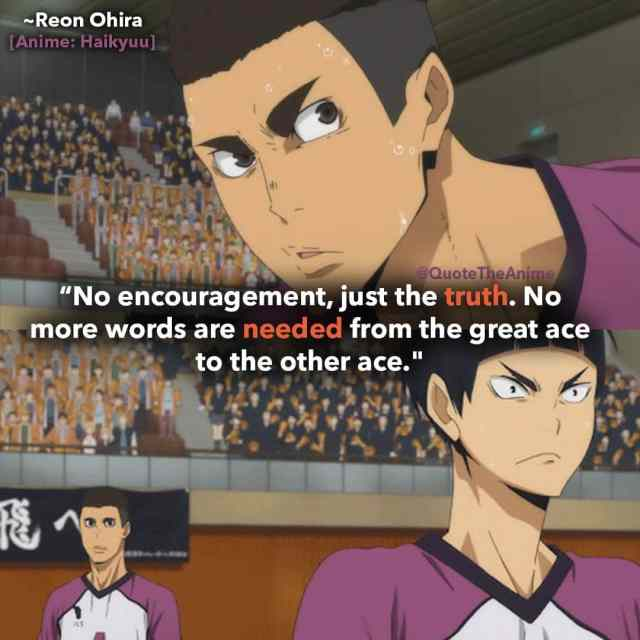 haikyuu-quotes-nHe doesn't dress up his words, nor do they have any other meaning. No encouragement, just the truth. No more words are needed from the great ace to the other ace-reon-quotes-ohira-quote