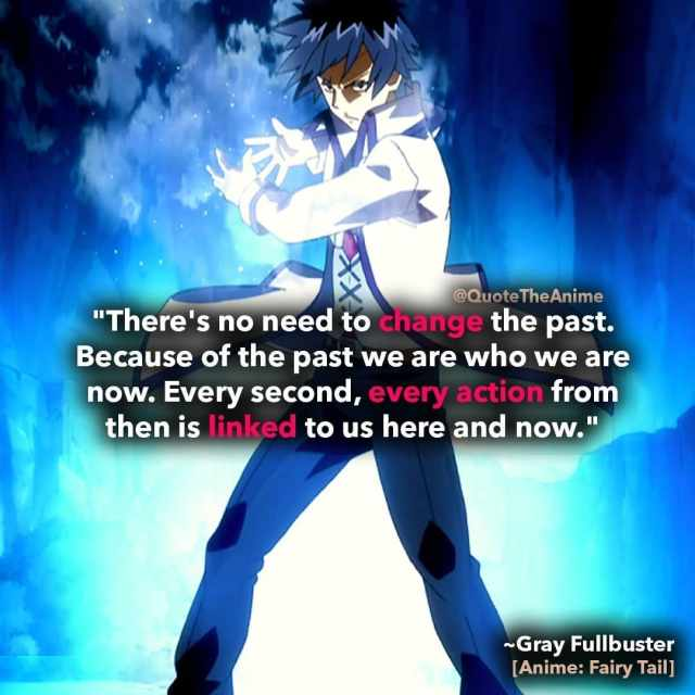 gray full buster quotes-There's no need to change the past. Because of the past we are who we are now. Every second, every action from then is linked to us here and now-fairy-tail-quotes