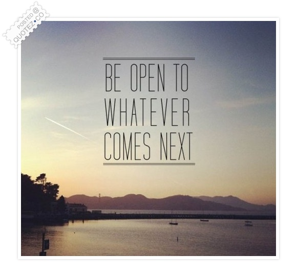 Be Open To Whatever Comes Next Life Quote 171 Quotez Co