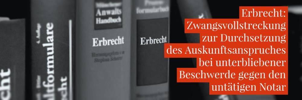 Erbrecht-Untätiger-Notar-Zwangsvollstreckung-Zwangsgeld-gegen-Auskunftsschuldner-bei-unterlassener-Beschwerde-gegen-den-untätigen-Notar-Rechtsanwalt-Erbrecht-Köln