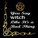 you say witch like it's a bad thing ladies pagan top