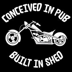 conceived in pub, built in shed biker design