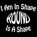 i am in shape, round is a shape funny shirt