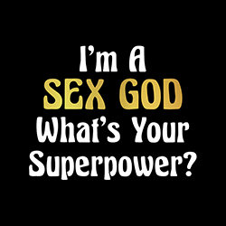i'm a sex god what's your superpower funny shirt