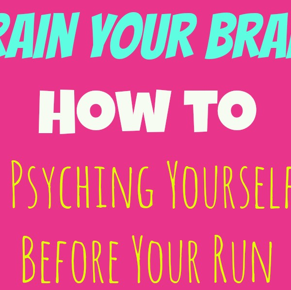 Train Your Brain: Stop Psyching Yourself Out Before Your Run