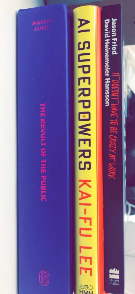 It doesn't have to be crazy at work by Jason Fried & David Heinemeier Hansson; AI Superpowers by Kai-Fu Lee; The Revolt of The Public and the Crisis of Authority in the New Millennium by Martin Gurri