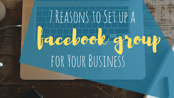 7 Reasons to Set up a Facebook Group for Your Business
