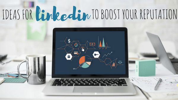 6 Ideas for LinkedIn to Boost Your Online Reputation