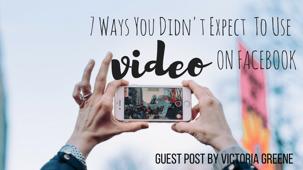 7 Ways You Didn't Expect to Use Video on Facebook