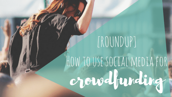 [ROUNDUP] How to Use Social Media for Crowdfunding