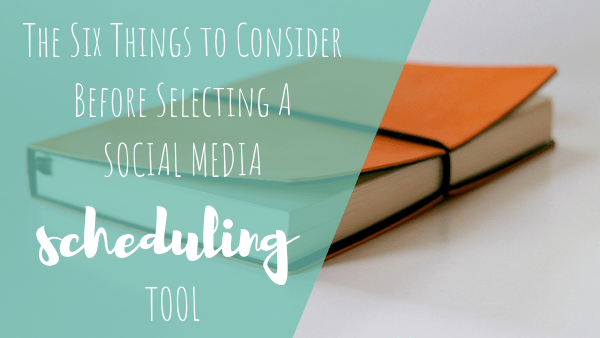 The Six Things to Consider Before Selecting a Social Media Scheduling Tool