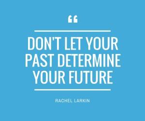 dont let your past determine your future