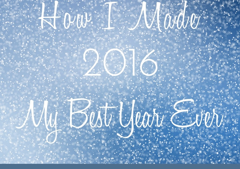 How I Made 2016 My Best Year Ever!