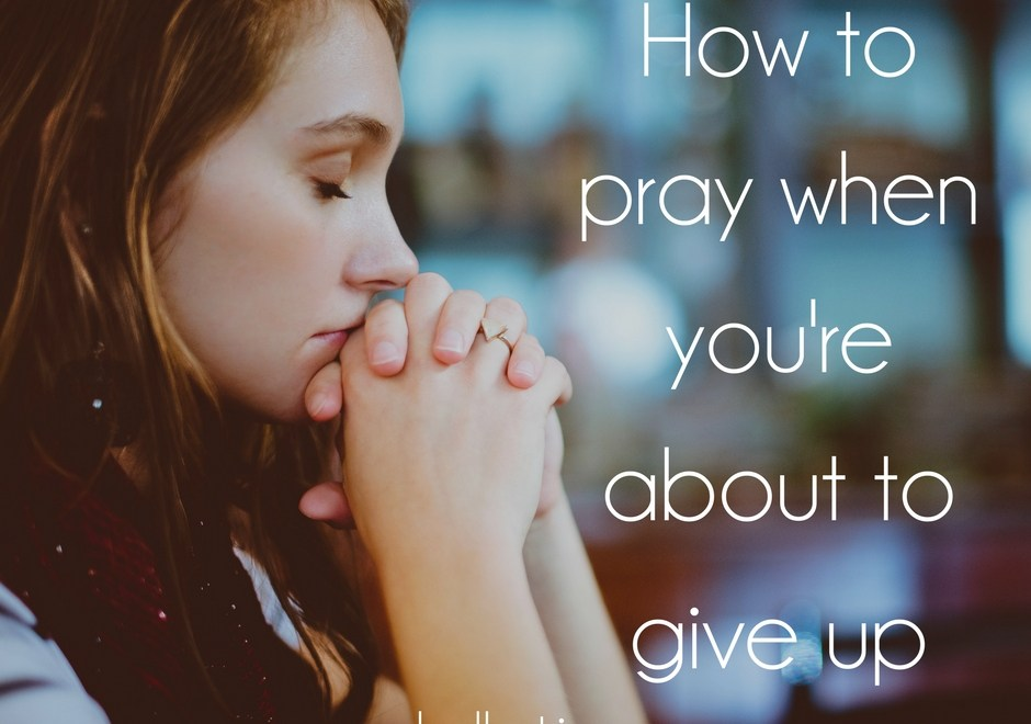 How to pray when you're about to give up