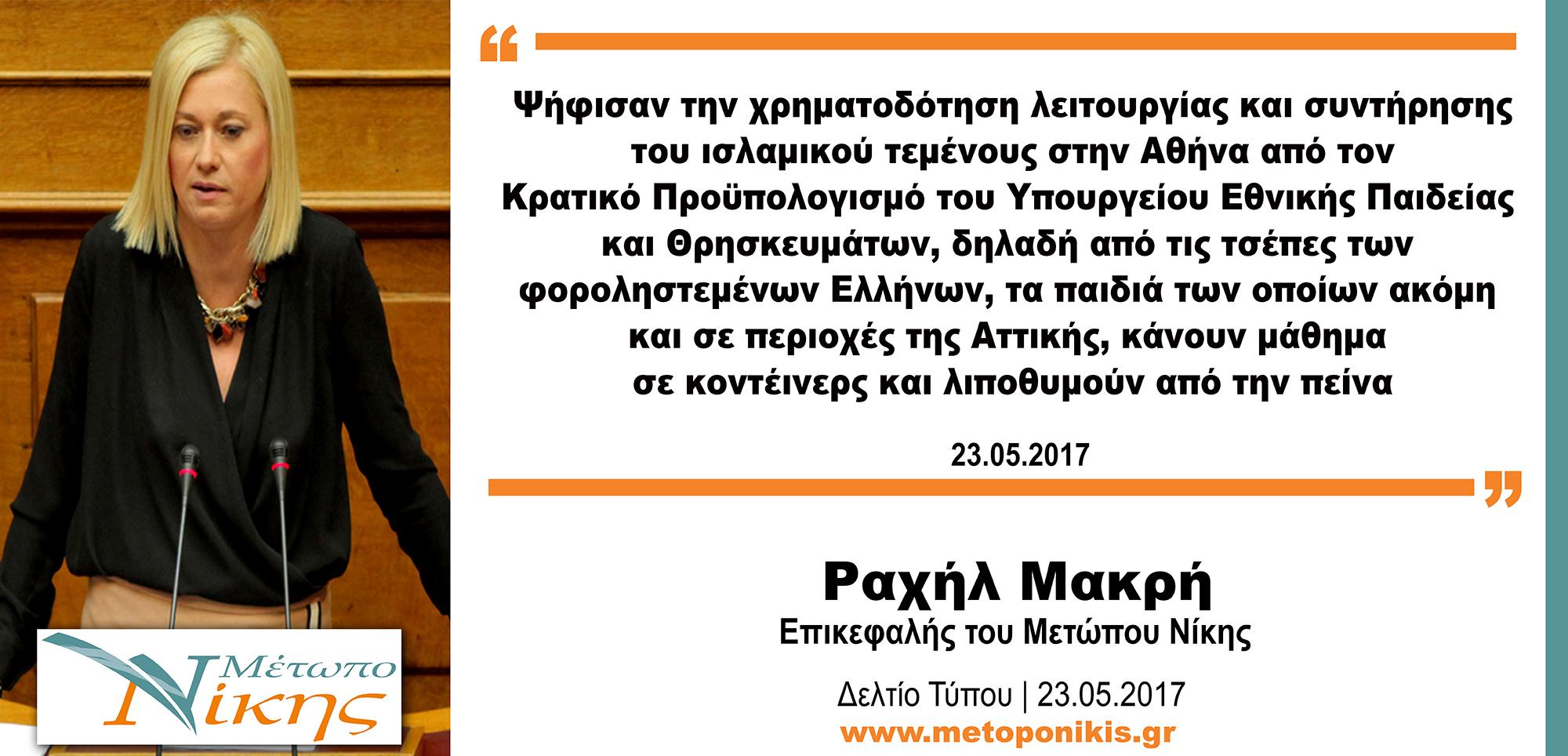 Ραχήλ Μακρή: «Ψήφισαν την χρηματοδότηση λειτουργίας και συντήρησης του ισλαμικού τεμένους στην Αθήνα από τον Κρατικό Προϋπολογισμό του Υπουργείου Εθνικής Παιδείας και Θρησκευμάτων, δηλαδή από τις τσέπες των φοροληστεμένων Ελλήνων, τα παιδιά των οποίων ακόμη και σε περιοχές της Αττικής, κάνουν μάθημα σε κοντέινερς και λιποθυμούν από την πείνα»