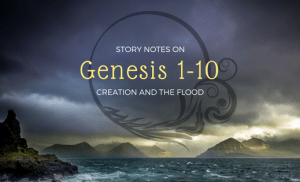 Story Notes: Genesis 1-10, Creation & Flood