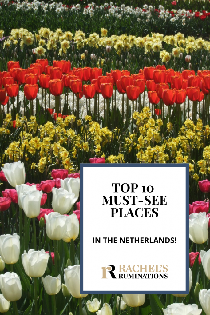 Text: Top 10 Must-see places in the Netherlands (and the Rachel's Ruminations logo). Image: lots of tulips in rows by color.