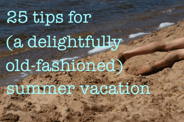 25 tips for (a delightfully old-fashioned) summer vacation. | Clean