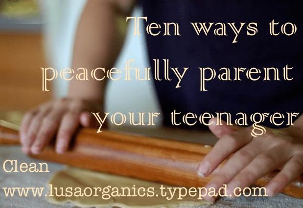 Ten ways to peacefully parent your teenager | Clean. www.lusaorganics.typepad.com