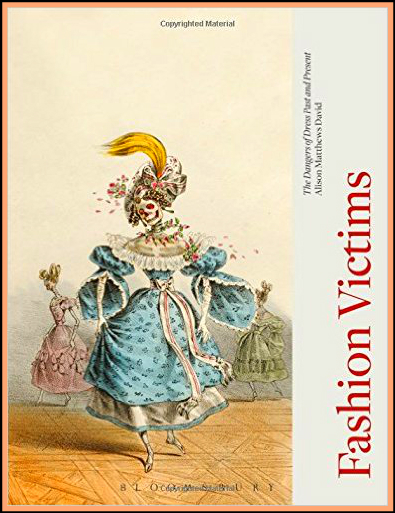 Fashion Victims: The Dangers of Past and Present by Alison Matthews David, 2015..