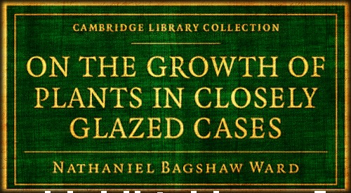 On The Growth of Plants In Closely Glazed Cases.. Image: Dr. Ward's Book.