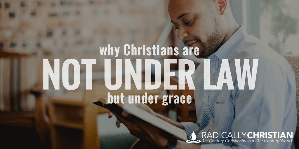 """Why Christians """"Are Not Under Law But Under Grace"""""""