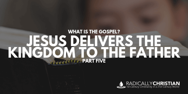 What's the Gospel: Jesus Delivers the Kingdom to the Father