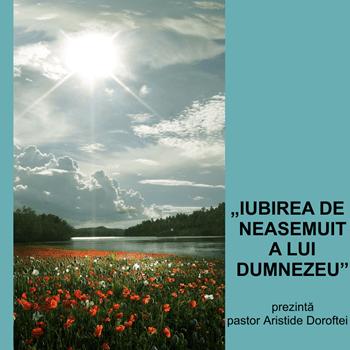 IUBIREA DE NEASEMUIT A LUI DUMNEZEU | prezintă pastor Aristide Doroftei