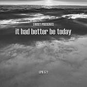 Lucky's LPH 172 – It Had Better Be Today (2007-17)