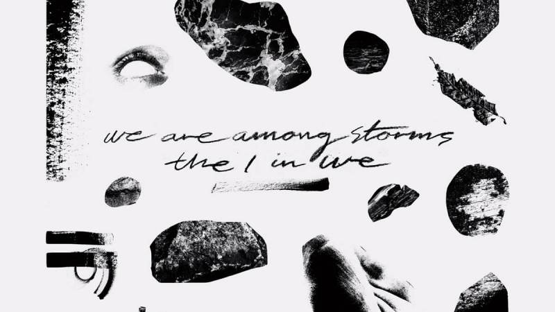 We Are Among Storms – The I in We