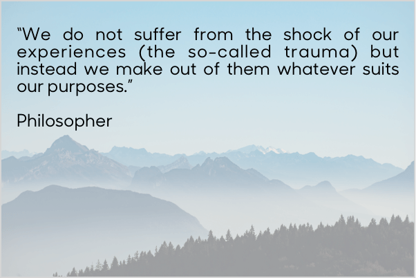 "Quote: ""We do not suffer from the shock of our experiences (the so-called trauma) but instead we make out of them whatever suits our purposes."""