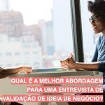 Qual é a melhor abordagem para uma entrevista de validação de ideia de negócio?